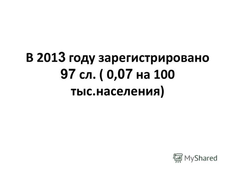 В 201 3 году зарегистрировано 97 сл. ( 0, 07 на 100 тыс.населения)