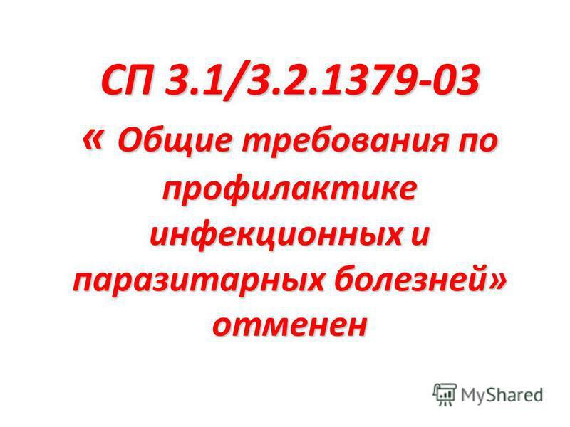 СП 3.1/3.2.1379-03 « Общие требования по профилактике инфекционных и паразитарных болезней» отменен