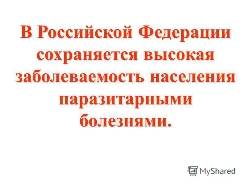 В Российской Федерации сохраняется высокая заболеваемость населения паразитарными болезнями.