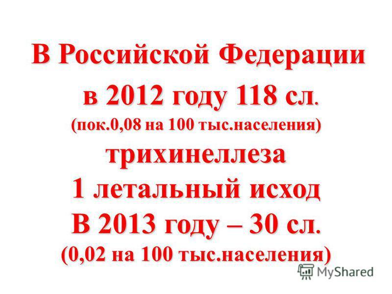 В Российской Федерации В Российской Федерации в 2012 году 118 сл. в 2012 году 118 сл. (пок.0,08 на 100 тыс.населения) трихинеллеза 1 летальный исход В 2013 году – 30 сл. (0,02 на 100 тыс.населения)