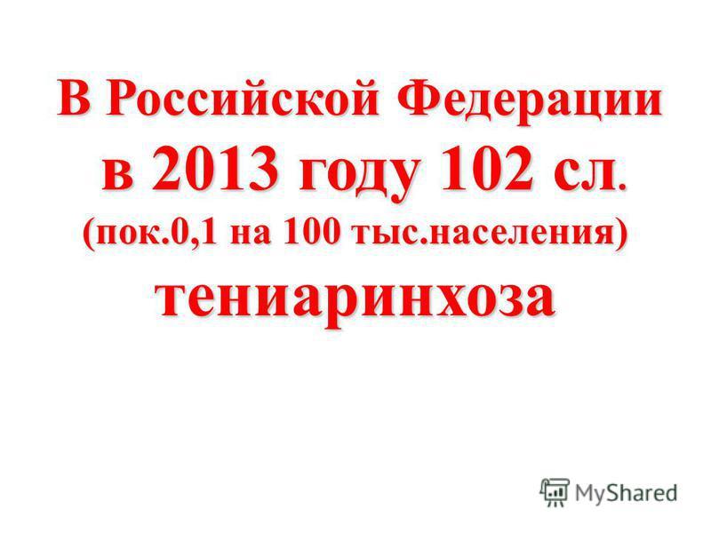 В Российской Федерации В Российской Федерации в 2013 году 102 сл. в 2013 году 102 сл. (пок.0,1 на 100 тыс.населения) тениаринхоза