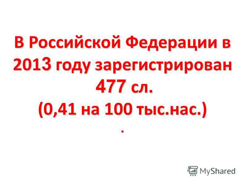 В Российской Федерации в 201 3 году зарегистрирован 477 сл. (0,41 на 100 тыс.нас.).