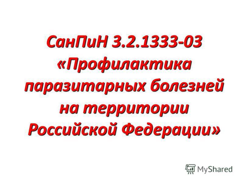 Сан ПиН 3.2.1333-03 «Профилактика паразитарных болезней на территории Российской Федерации»