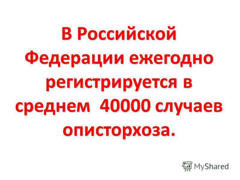 В Российской Федерации ежегодно регистрируется в среднем 40000 случаев описторхоза.