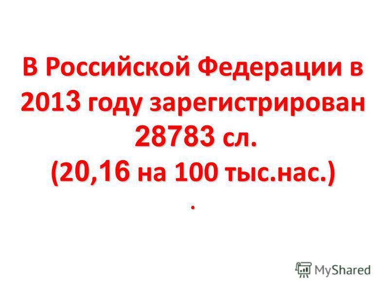 В Российской Федерации в 201 3 году зарегистрирован 28783 сл. (2 0, 16 на 100 тыс.нас.).
