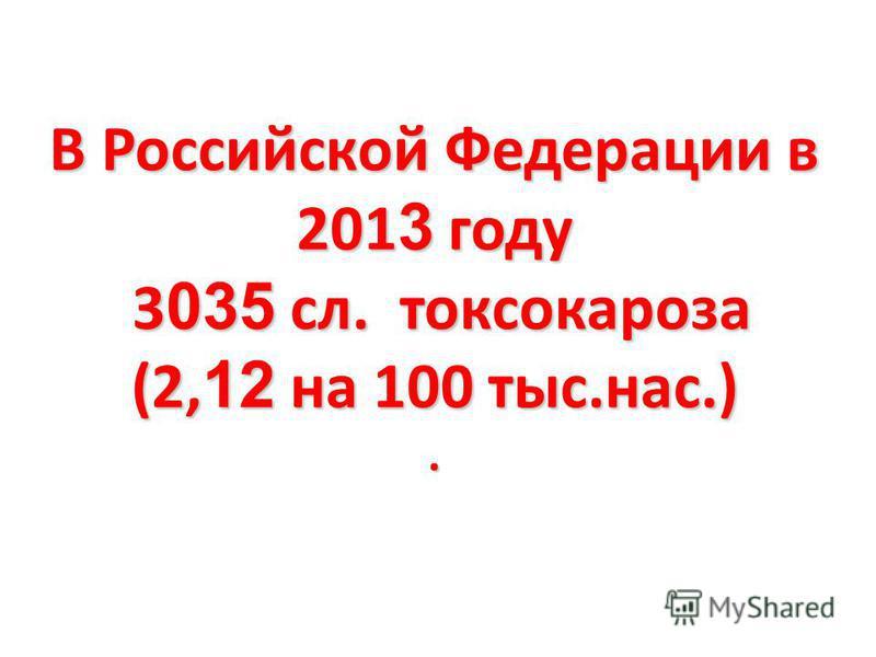 В Российской Федерации в 201 3 году 3 035 сл. токсокароза (2, 12 на 100 тыс.нас.).