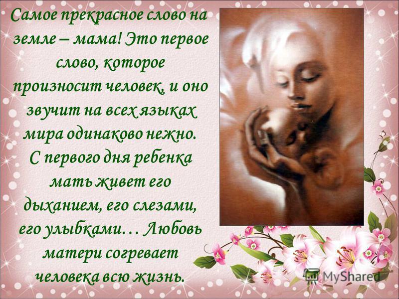 Самое прекрасное слово на земле – мама! Это первое слово, которое произносит человек, и оно звучит на всех языках мира одинаково нежно. С первого дня ребенка мать живет его дыханием, его слезами, его улыбками… Любовь матери согревает человека всю жиз