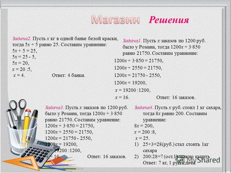 Задача 1. Пусть х заказов по 1200 руб. было у Романа, тогда 1200 х + 3850 равно 21750. Составим уравнение: 1200 х + 3850 = 21750, 1200 х + 2550 = 21750, 1200 х = 21750 - 2550, 1200 х = 19200, х = 19200 :1200, х = 16. Ответ: 16 заказов. Решения Задача