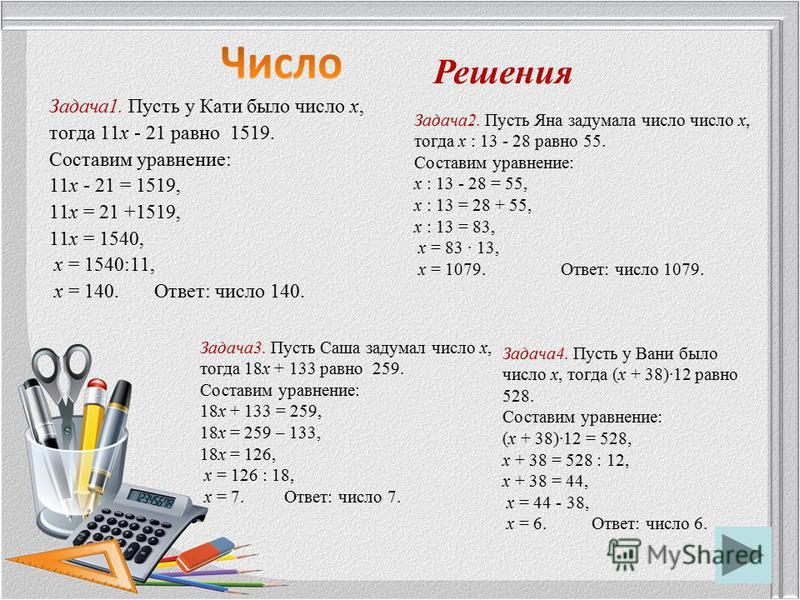 Задача 1. Пусть у Кати было число х, тогда 11 х - 21 равно 1519. Составим уравнение: 11 х - 21 = 1519, 11 х = 21 +1519, 11 х = 1540, х = 1540:11, х = 140. Ответ: число 140. Решения Задача 2. Пусть Яна задумала число число х, тогда х : 13 - 28 равно 5