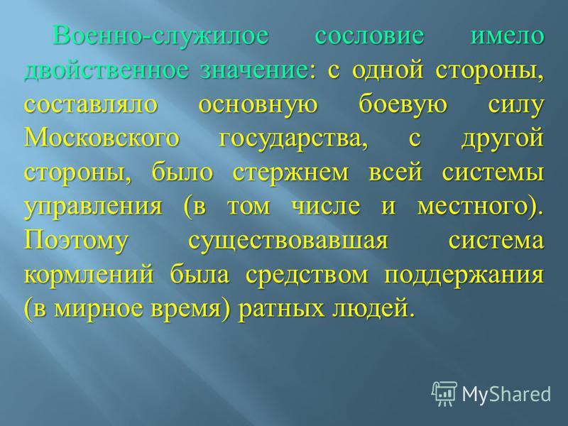 Военно - служилое сословие имело двойственное значение : с одной стороны, составляло основную боевую силу Московского государства, с другой стороны, было стержнем всей системы управления ( в том числе и местного ). Поэтому существовавшая система корм