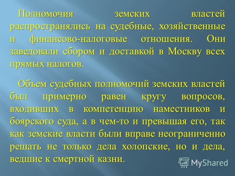 Полномочия земских властей распространялись на судебные, хозяйственные и финансово - налоговые отношения. Они заведовали сбором и доставкой в Москву всех прямых налогов. Полномочия земских властей распространялись на судебные, хозяйственные и финансо