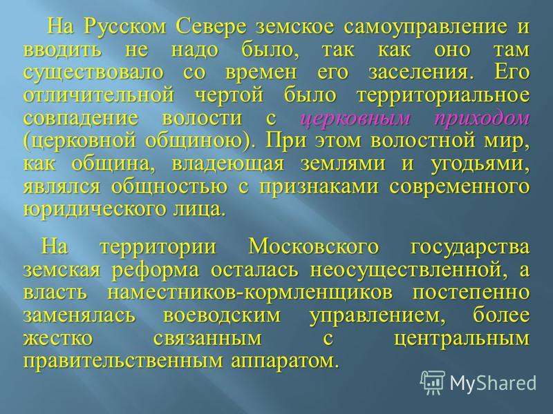 На Русском Севере земское самоуправление и вводить не надо было, так как оно там существовало со времен его заселения. Его отличительной чертой было территориальное совпадение волости с церковным приходом ( церковной общиною ). При этом волостной мир