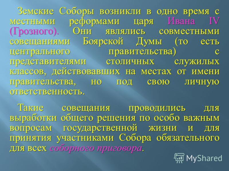 Земские Соборы возникли в одно время с местными реформами царя Ивана IV ( Грозного ). Они являлись совместными совещаниями Боярской Думы ( то есть центрального правительства ) с представителями столичных служилых классов, действовавших на местах от и