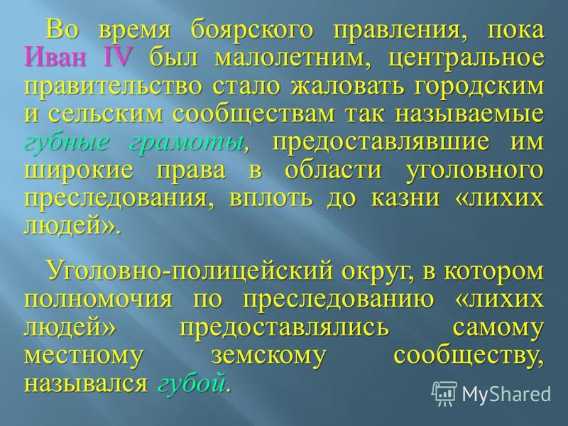 Во время боярского правления, пока Иван IV был малолетним, центральное правительство стало жаловать городским и сельским сообществам так называемые губные грамоты, предоставлявшие им широкие права в области уголовного преследования, вплоть до казни «