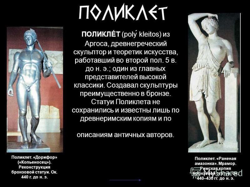 Поликлет. «Дорифор» («Копьеносец»). Реконструкция бронзовой статуи. Ок. 440 г. до н. э. ПОЛИКЛÉТ (poly kleitos) из Аргоса, древнегреческий скульптор и теоретик искусства, работавший во второй пол. 5 в. до н. э.; один из главных представителей высокой
