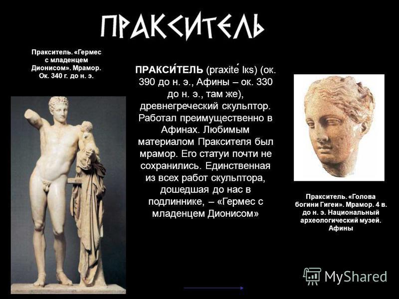 Пракситель. «Гермес с младенцем Дионисом». Мрамор. Ок. 340 г. до н. э. Пракситель. «Голова богини Гигеи». Мрамор. 4 в. до н. э. Национальный археологический музей. Афины ПРАКСИ́ТЕЛЬ (praxite los) (ок. 390 до н. э., Афины – ок. 330 до н. э., там же),