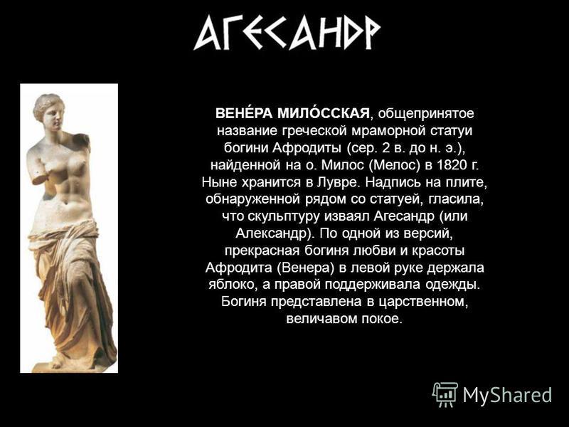 ВЕНÉРА МИЛÓССКАЯ, общепринятое название греческой мраморной статуи богини Афродиты (сер. 2 в. до н. э.), найденной на о. Милос (Мелос) в 1820 г. Ныне хранится в Лувре. Надпись на плите, обнаруженной рядом со статуей, гласила, что скульптуру изваял Аг
