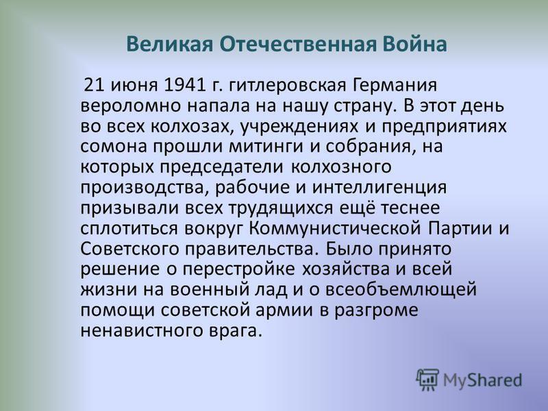 Великая Отечественная Война 21 июня 1941 г. гитлеровская Германия вероломно напала на нашу страну. В этот день во всех колхозах, учреждениях и предприятиях самона прошли митинги и собрания, на которых председатели колхозного производства, рабочие и и