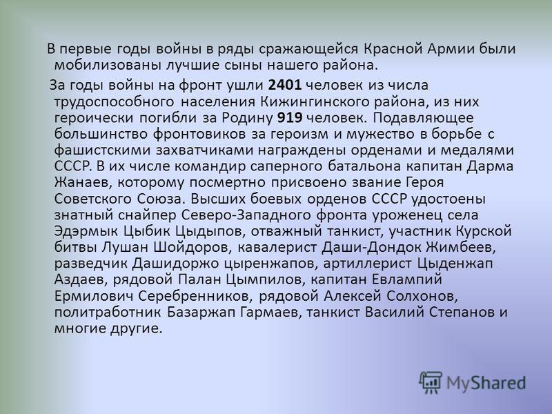 В первые годы войны в ряды сражающейся Красной Армии были мобилизованы лучшие сыны нашего района. За годы войны на фронт ушли 2401 человек из числа трудоспособного населения Кижингинского района, из них героически погибли за Родину 919 человек. Подав