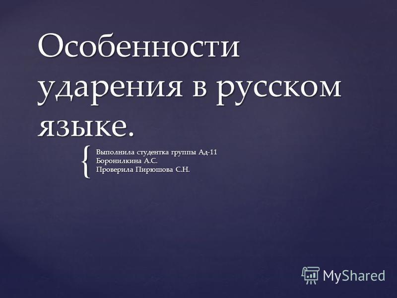 { Особенности ударения в русском языке. Выполнила студентка группы Ад-11 Боронилкина А.С. Проверила Пирюшова С.Н.