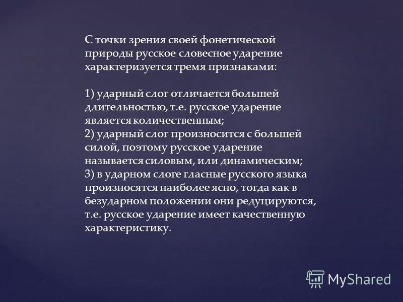 С точки зрения своей фонетической природы русское словесное ударение характеризуется тремя признаками: 1) ударный слог отличается большей длительностью, т.е. русское ударение является количественным; 2) ударный слог произносится с большей силой, поэт