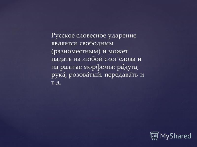 Русское словесное ударение является свободным (разноместным) и может падать на любой слог слова и на разные морфемы: ра ́ дуга, рука ́, розова ́ тый, передавай ́ ть и т.д.