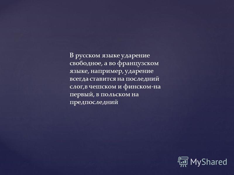 В русском языке ударение свободное, а во французском языке, например, ударение всегда ставится на последний слог,в чешском и финском-на первый, в польском на предпоследний