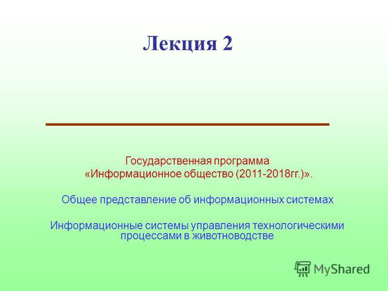 Лекция 2 Государственная программа «Информационное общество (2011-2018 гг.)». Общее представление об информационных системах Информационные системы управления технологическими процессами в животноводстве