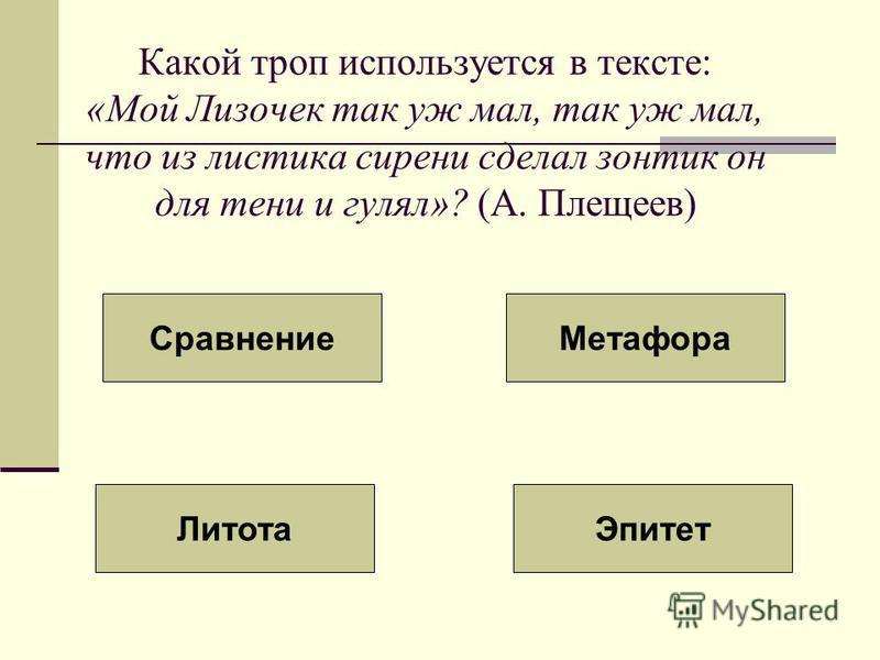 Какой троп используется в тексте: «Мой Лизочек так уж мал, так уж мал, что из листика сирени сделал зонтик он для тени и гулял»? (А. Плещеев) Сравнение Метафора Литота Эпитет
