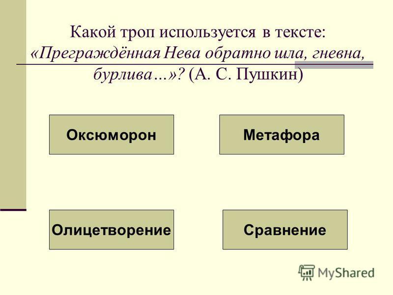 Какой троп используется в тексте: «Преграждённая Нева обратно шла, гневна, бурлива…»? (А. С. Пушкин) Оксюморон Метафора Олицетворение Сравнение