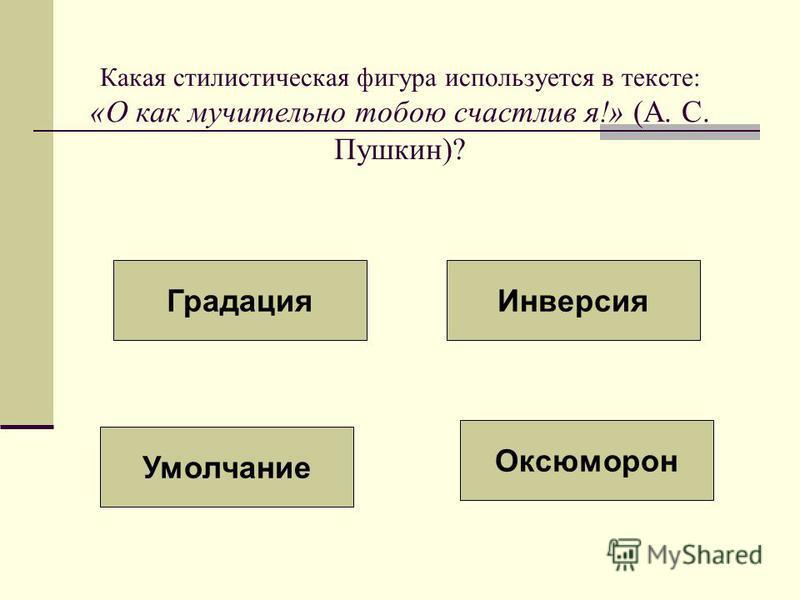 Какая стилистическая фигура используется в тексте: «О как мучительно тобою счастлив я!» (А. С. Пушкин)? Умолчание Градация Инверсия Оксюморон