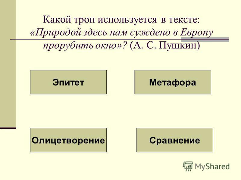 Какой троп используется в тексте: «Природой здесь нам суждено в Европу прорубить окно»? (А. С. Пушкин) Эпитет Метафора Олицетворение Сравнение