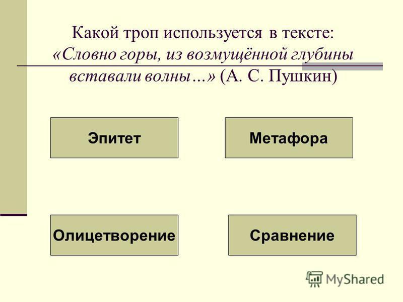 Какой троп используется в тексте: «Словно горы, из возмущённой глубины вставали волны…» (А. С. Пушкин) Эпитет Метафора Олицетворение Сравнение