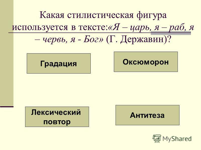 Какая стилистическая фигура используется в тексте:«Я – царь, я – раб, я – червь, я - Бог» (Г. Державин)? Лексический повтор Градация Оксюморон Антитеза