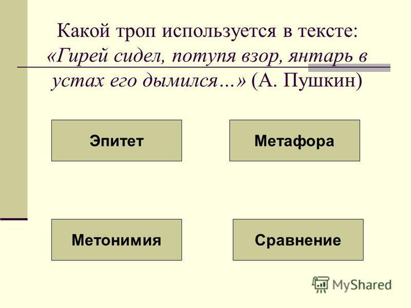 Какой троп используется в тексте: «Гирей сидел, потупя взор, янтарь в устах его дымился…» (А. Пушкин) Эпитет Метафора Метонимия Сравнение