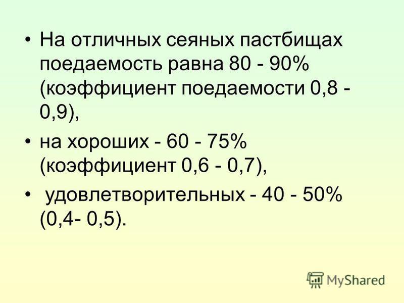 На отличных сеяных пастбищах поедаемость равна 80 - 90% (коэффициент поедаемости 0,8 - 0,9), на хороших - 60 - 75% (коэффициент 0,6 - 0,7), удовлетворительных - 40 - 50% (0,4- 0,5).