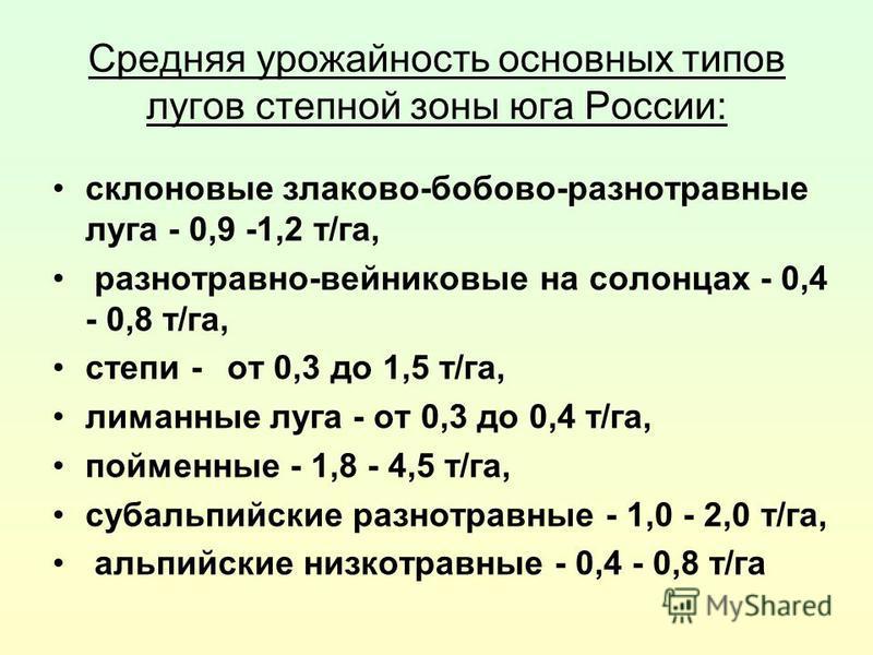 Средняя урожайность основных типов лугов степной зоны юга России: склоновые злаково-бобово-разнотравные луга - 0,9 -1,2 т/га, разнотравно-вейниковые на солонцах - 0,4 - 0,8 т/га, степи -от 0,3 до 1,5 т/га, лиманные луга - от 0,3 до 0,4 т/га, пойменны
