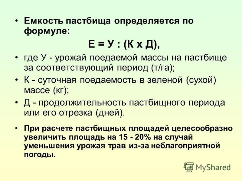 Емкость пастбища определяется по формуле: Е = У : (К х Д), где У - урожай поедаемой массы на пастбище за соответствующий период (т/га); К - суточная поедаемость в зеленой (сухой) массе (кг); Д - продолжительность пастбищного периода или его отрезка (