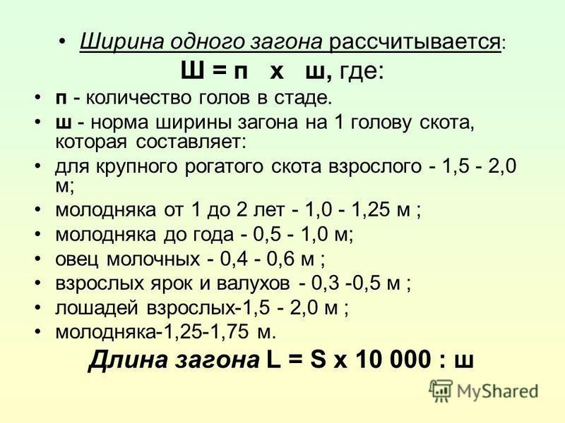Ширина одного загона рассчитывается : Ш = п х ш, где: п - количество голов в стаде. ш - норма ширины загона на 1 голову скота, которая составляет: для крупного рогатого скота взрослого - 1,5 - 2,0 м; молодняка от 1 до 2 лет - 1,0 - 1,25 м ; молодняка