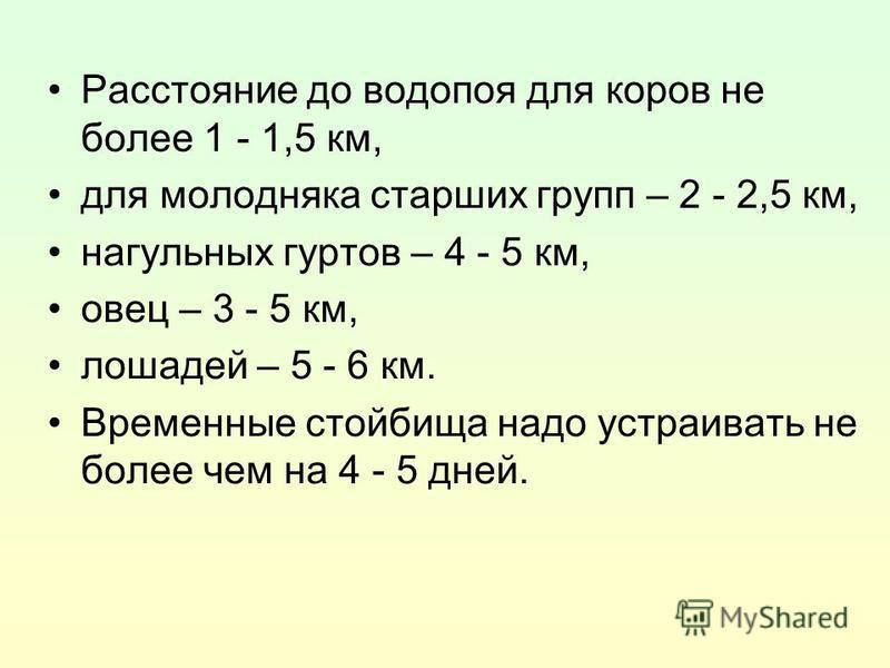 Расстояние до водопоя для коров не более 1 - 1,5 км, для молодняка старших групп – 2 - 2,5 км, нагульных гуртов – 4 - 5 км, овец – 3 - 5 км, лошадей – 5 - 6 км. Временные стойбища надо устраивать не более чем на 4 - 5 дней.