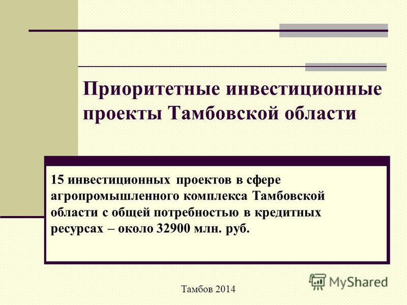 Приоритетные инвестиционные проекты Тамбовской области 15 инвестиционных проектов в сфере агропромышленного комплекса Тамбовской области с общей потребностью в кредитных ресурсах – около 32900 млн. руб. Тамбов 2014