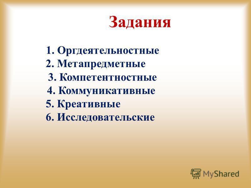 Задания 1. Оргдеятельностные 2. Метапредметные 3. Компетентностные 4. Коммуникативные 5. Креативные 6. Исследовательские