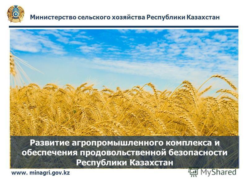 Министерство сельского хозяйства Республики Казахстан www. minagri.gov.kz Развитие агропромышленного комплекса и обеспечения продовольственной безопасности Республики Казахстан