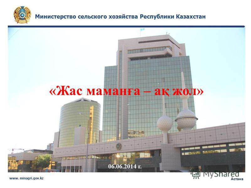 Министерство сельского хозяйства Республики Казахстан www. minagri.gov.kz Астана «Жас маманға – ақ жол» 06.06.2014 г.