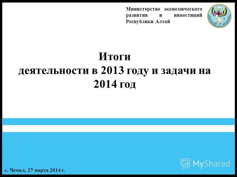 1 Итоги деятельности в 2013 году и задачи на 2014 год Министерство экономического развития и инвестиций Республики Алтай с. Чемал, 27 марта 2014 г.