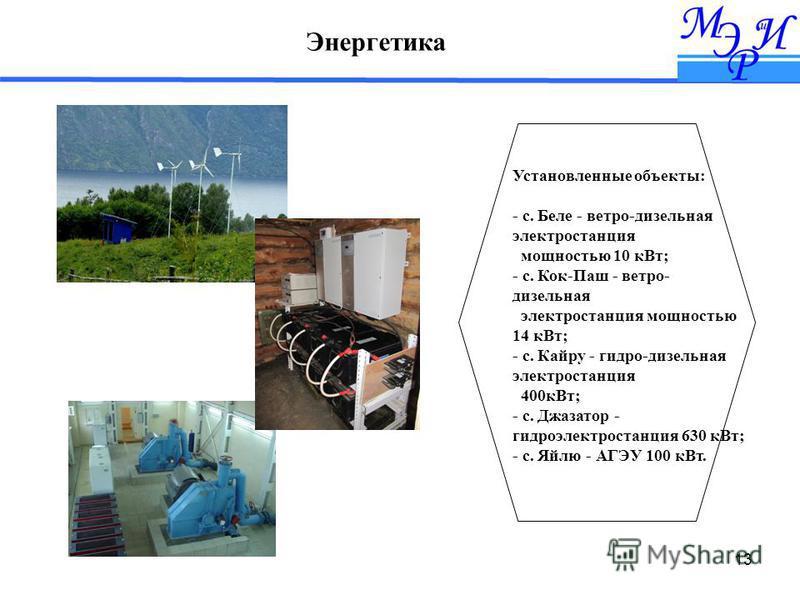 13 Энергетика Установленные объекты: - с. Беле - ветра-дизельная электростанция мощностью 10 к Вт; - с. Кок-Паш - ветра- дизельная электростанция мощностью 14 к Вт; - с. Кайру - гидро-дизельная электростанция 400 к Вт; - с. Джазатор - гидроэлектроста