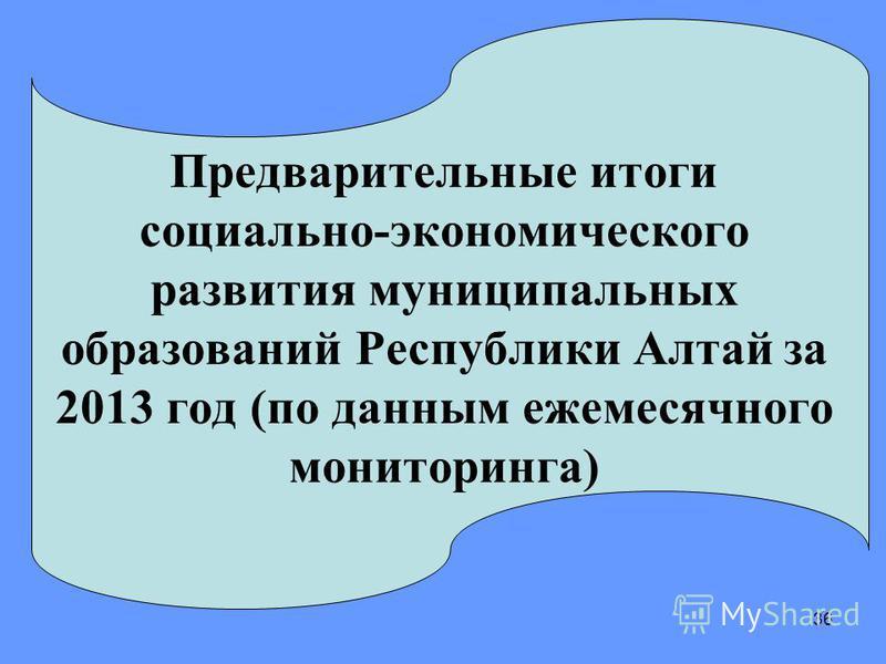 36 Предварительные итоги социально-экономического развития муниципальных образований Республики Алтай за 2013 год (по данным ежемесячного мониторинга)