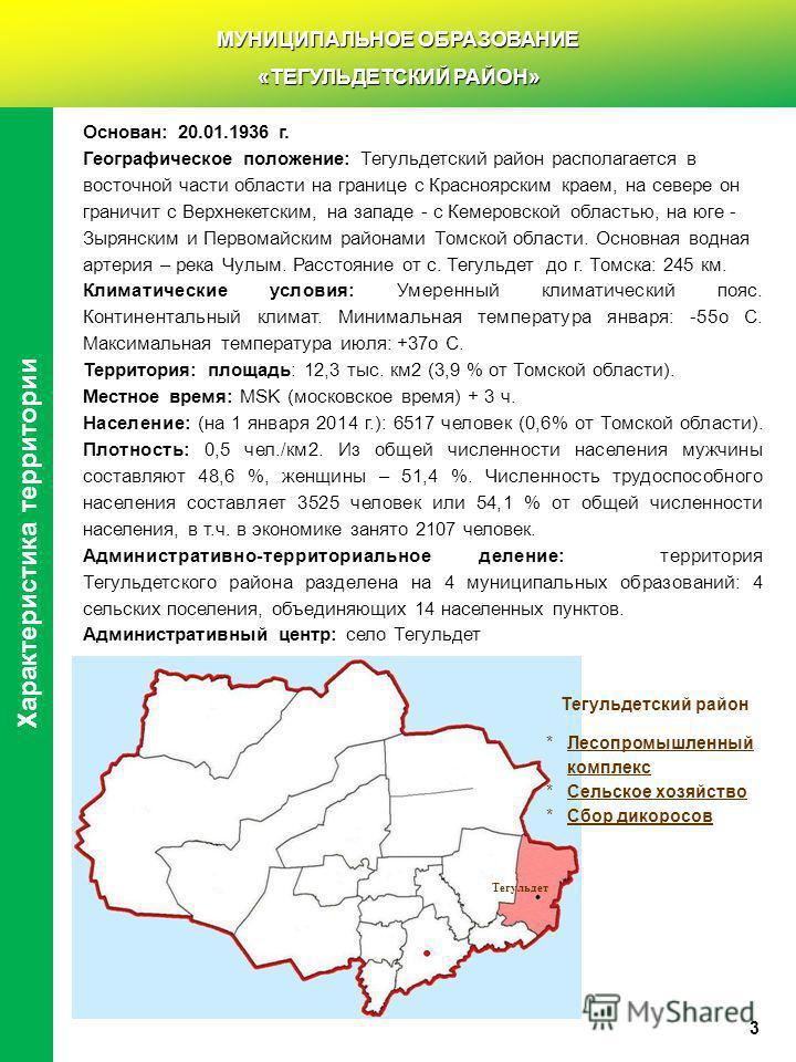 Основан: 20.01.1936 г. Географическое положение: Тегульдетский район располагается в восточной части области на границе с Красноярским краем, на севере он граничит с Верхнекетским, на западе - с Кемеровской областью, на юге - Зырянским и Первомайским