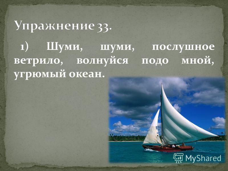 1) Шуми, шуми, послушное ветрило, волнуйся подо мной, угрюмый океан.
