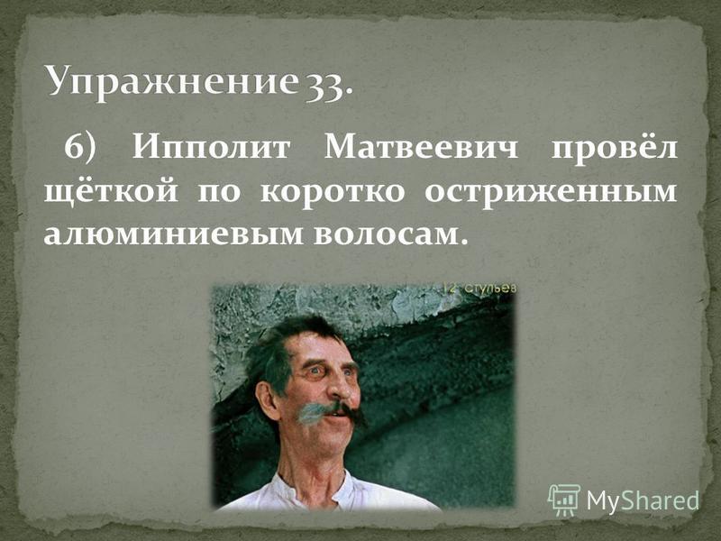 6) Ипполит Матвеевич провёл щёткой по коротко остриженным алюминиевым волосам.